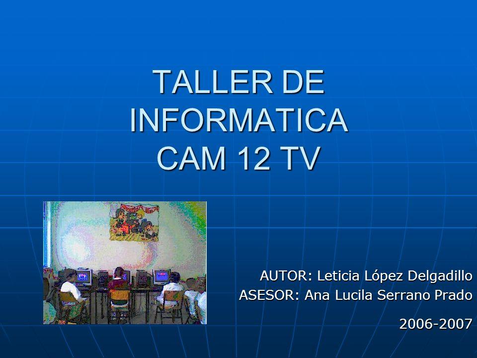 TALLER DE INFORMATICA CAM 12 TV AUTOR: Leticia López Delgadillo ASESOR: Ana Lucila Serrano Prado 2006-2007