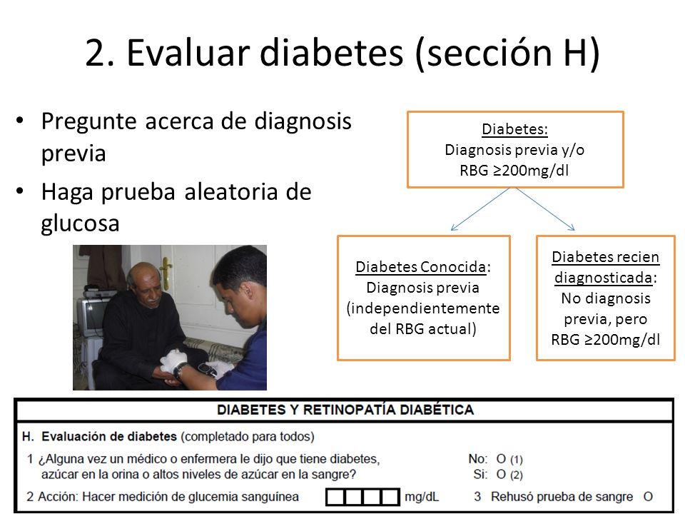 2. Evaluar diabetes (sección H) Pregunte acerca de diagnosis previa Haga prueba aleatoria de glucosa Diabetes: Diagnosis previa y/o RBG 200mg/dl Diabe