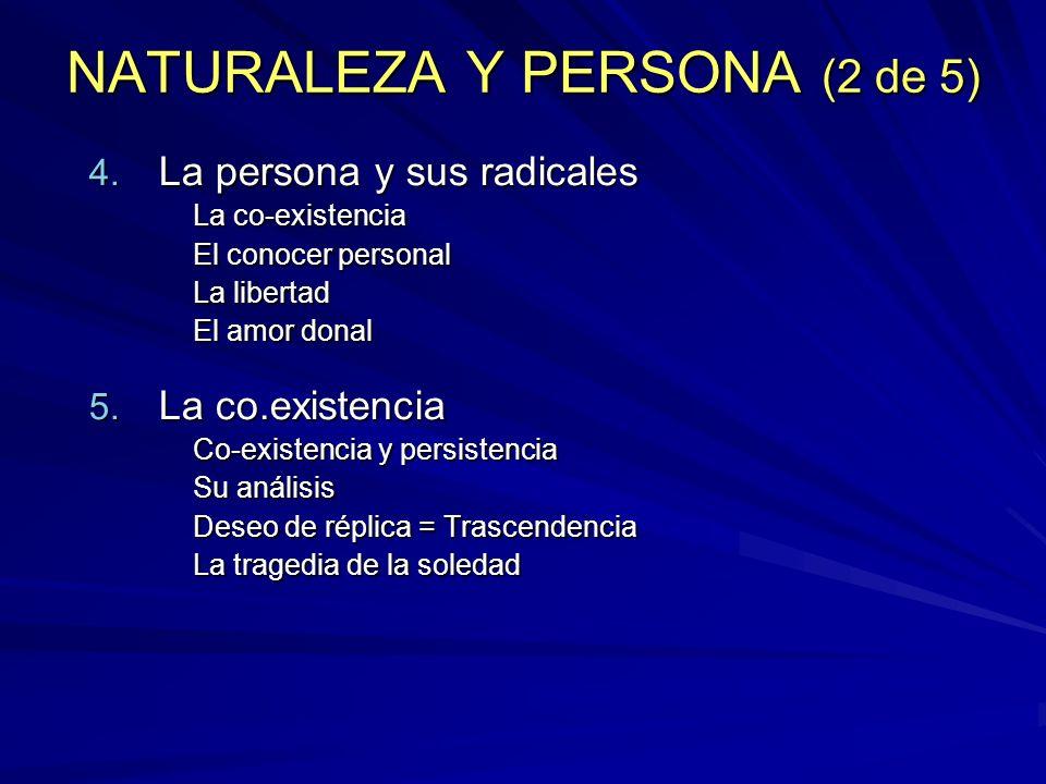 NATURALEZA Y PERSONA (2 de 5) 4. La persona y sus radicales La co-existencia El conocer personal La libertad El amor donal 5. La co.existencia Co-exis