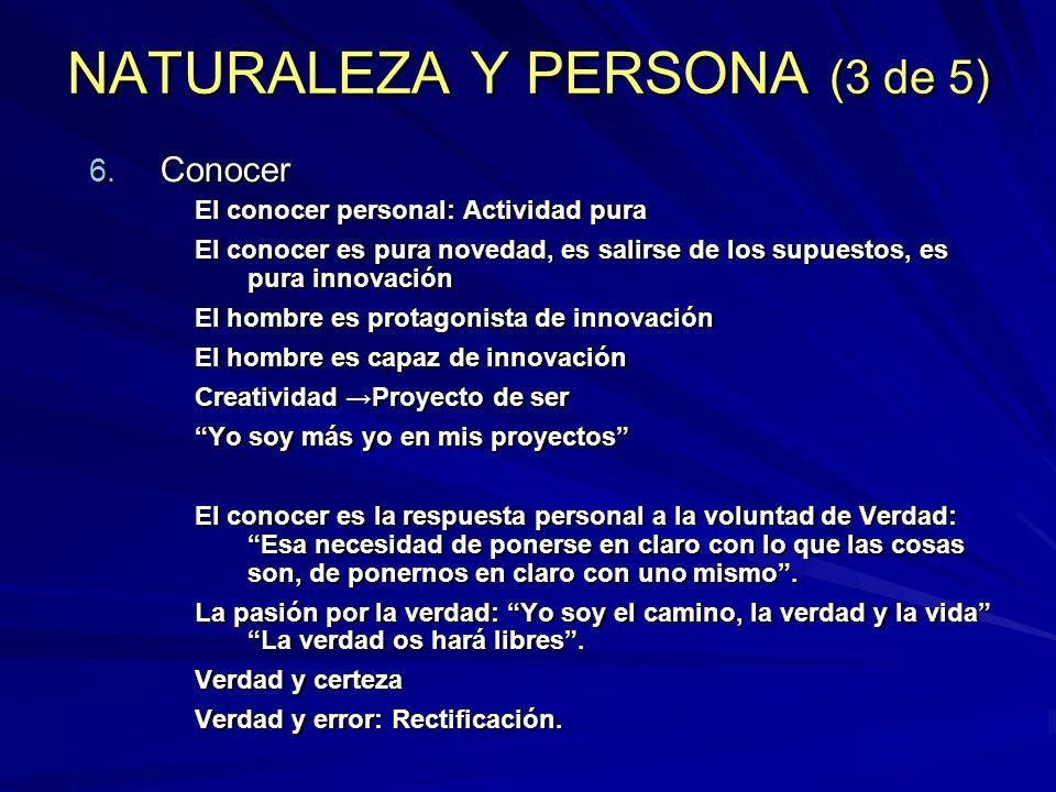 NATURALEZA Y PERSONA (3 de 5) 6. Conocer El conocer personal: Actividad pura El conocer es pura novedad, es salirse de los supuestos, es pura innovaci
