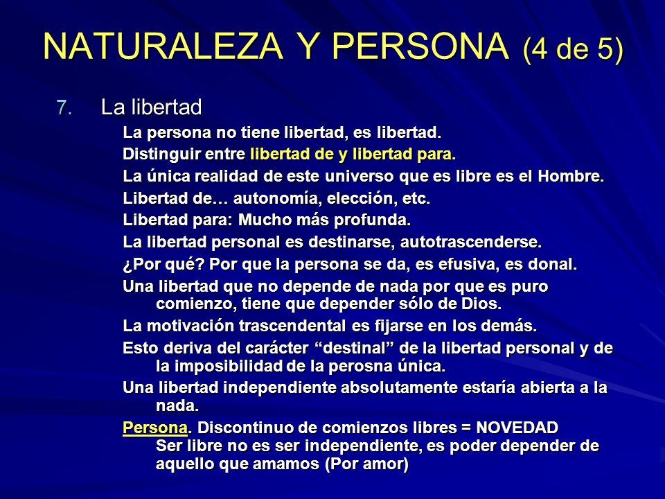 NATURALEZA Y PERSONA (4 de 5) 7. La libertad La persona no tiene libertad, es libertad. Distinguir entre libertad de y libertad para. La única realida