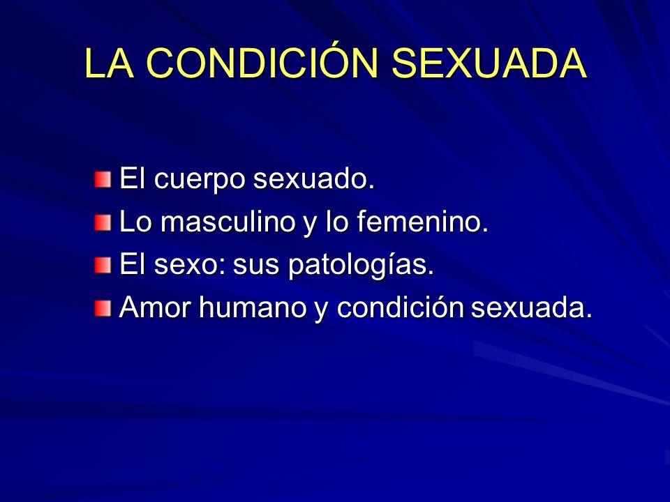 LA CONDICIÓN SEXUADA El cuerpo sexuado. Lo masculino y lo femenino. El sexo: sus patologías. Amor humano y condición sexuada.