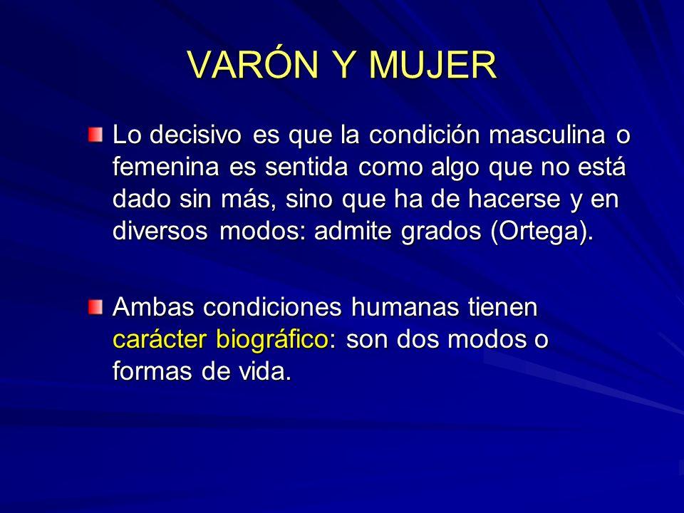 VARÓN Y MUJER Lo decisivo es que la condición masculina o femenina es sentida como algo que no está dado sin más, sino que ha de hacerse y en diversos