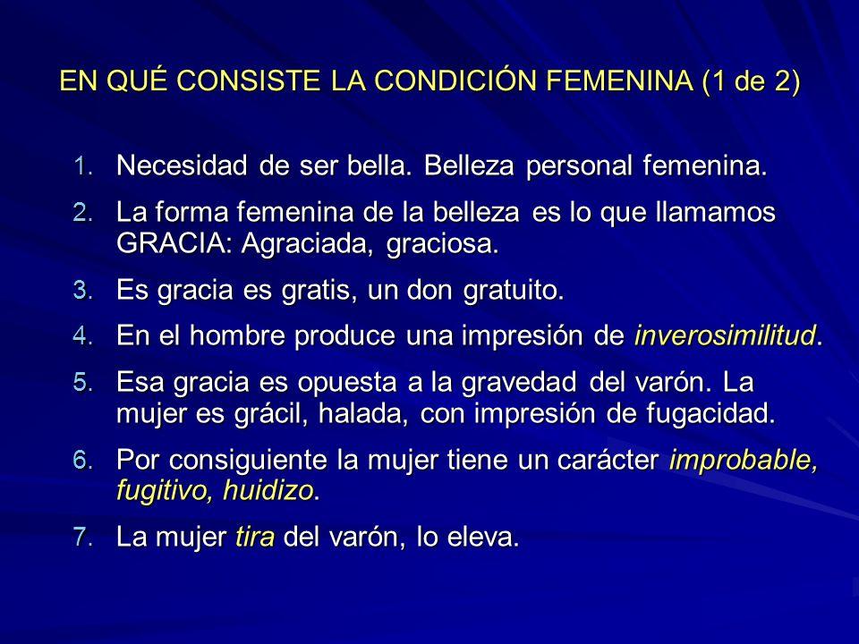EN QUÉ CONSISTE LA CONDICIÓN FEMENINA (1 de 2) 1. Necesidad de ser bella. Belleza personal femenina. 2. La forma femenina de la belleza es lo que llam