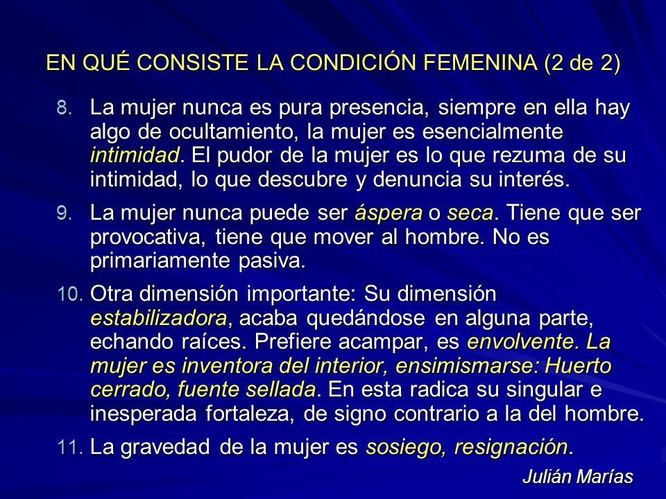 EN QUÉ CONSISTE LA CONDICIÓN FEMENINA (2 de 2) 8. La mujer nunca es pura presencia, siempre en ella hay algo de ocultamiento, la mujer es esencialment