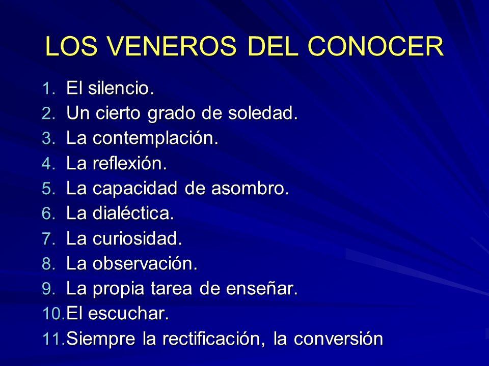LOS VENEROS DEL CONOCER 1. El silencio. 2. Un cierto grado de soledad. 3. La contemplación. 4. La reflexión. 5. La capacidad de asombro. 6. La dialéct