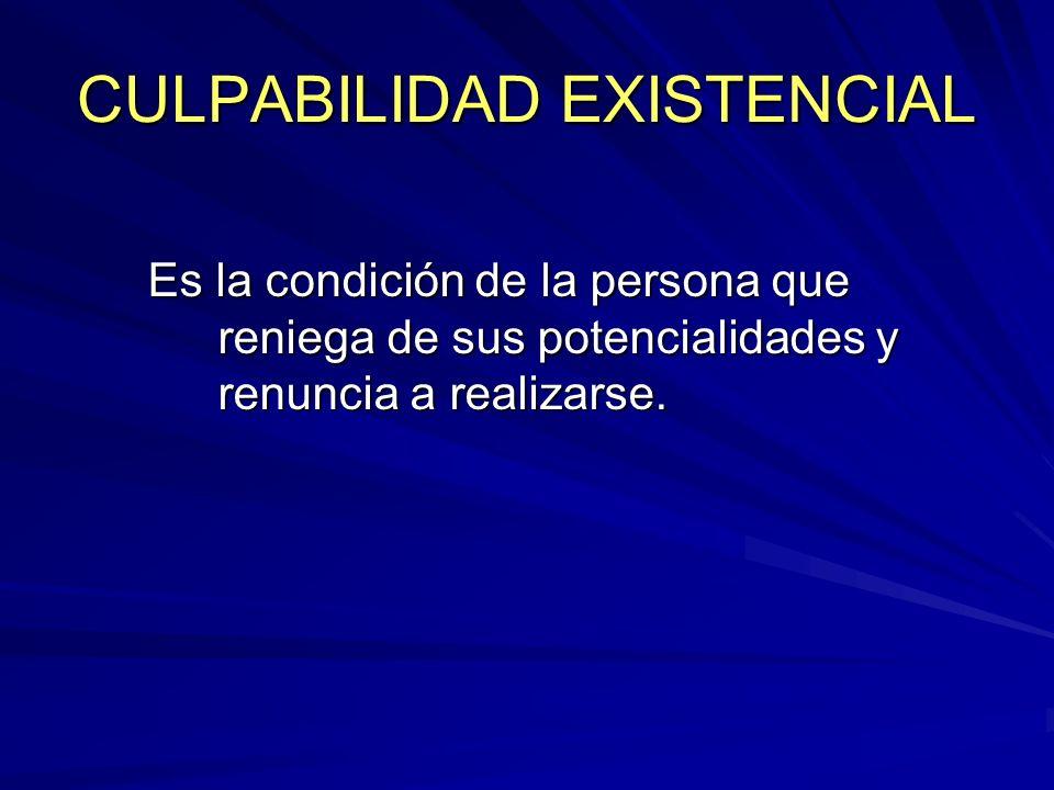CULPABILIDAD EXISTENCIAL Es la condición de la persona que reniega de sus potencialidades y renuncia a realizarse.