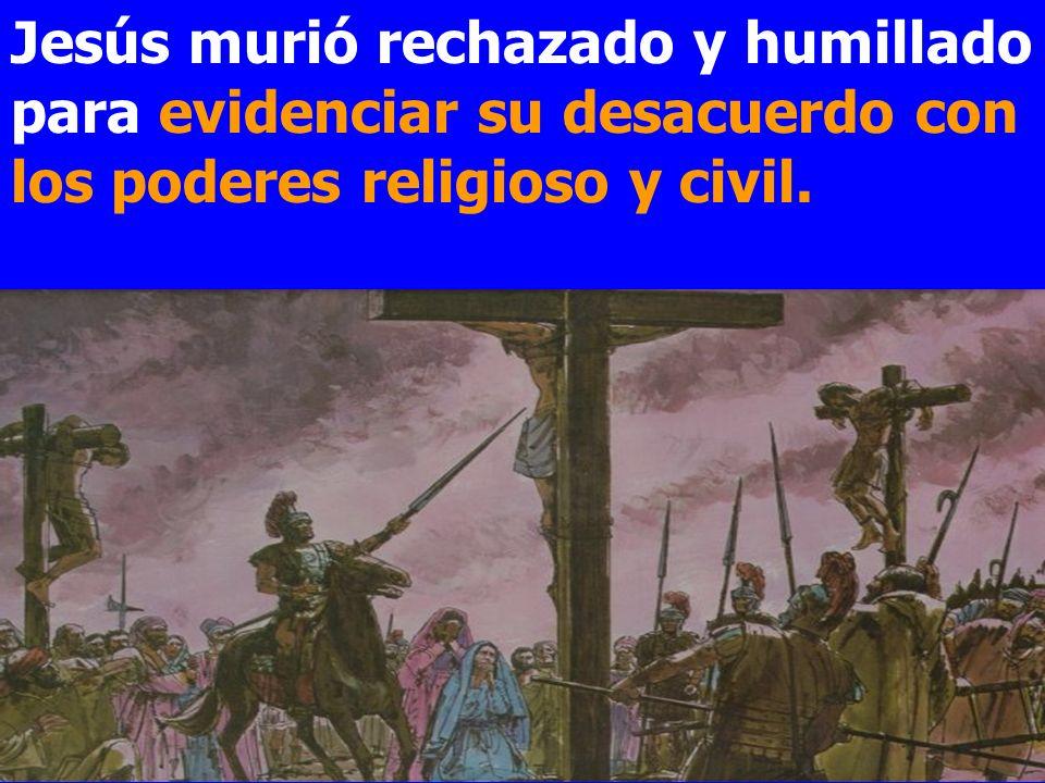 Jesús murió rechazado y humillado para evidenciar su desacuerdo con los poderes religioso y civil.