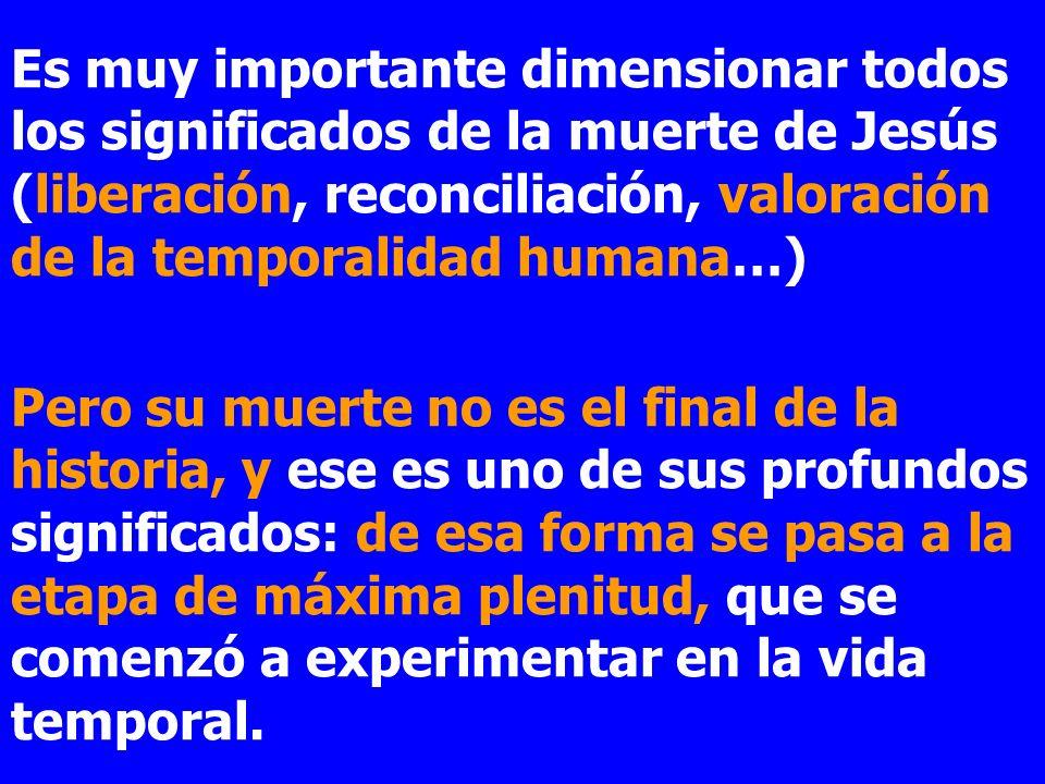 Es muy importante dimensionar todos los significados de la muerte de Jesús (liberación, reconciliación, valoración de la temporalidad humana…) Pero su