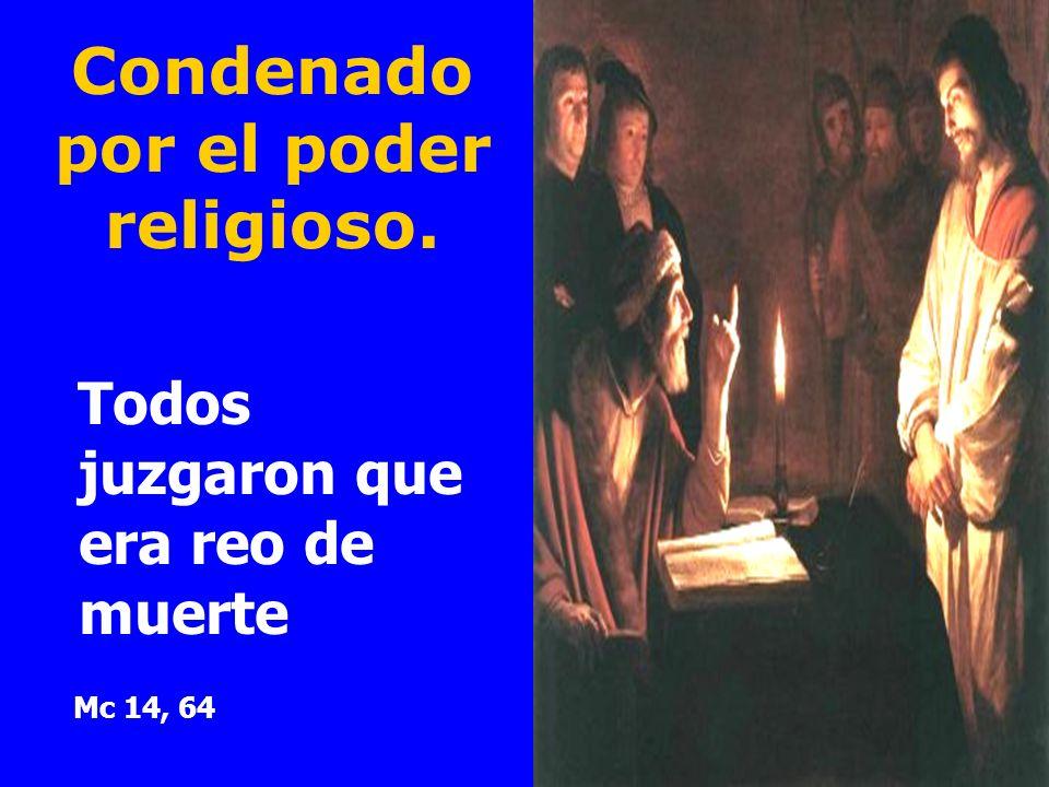 Condenado por el poder religioso. Todos juzgaron que era reo de muerte Mc 14, 64