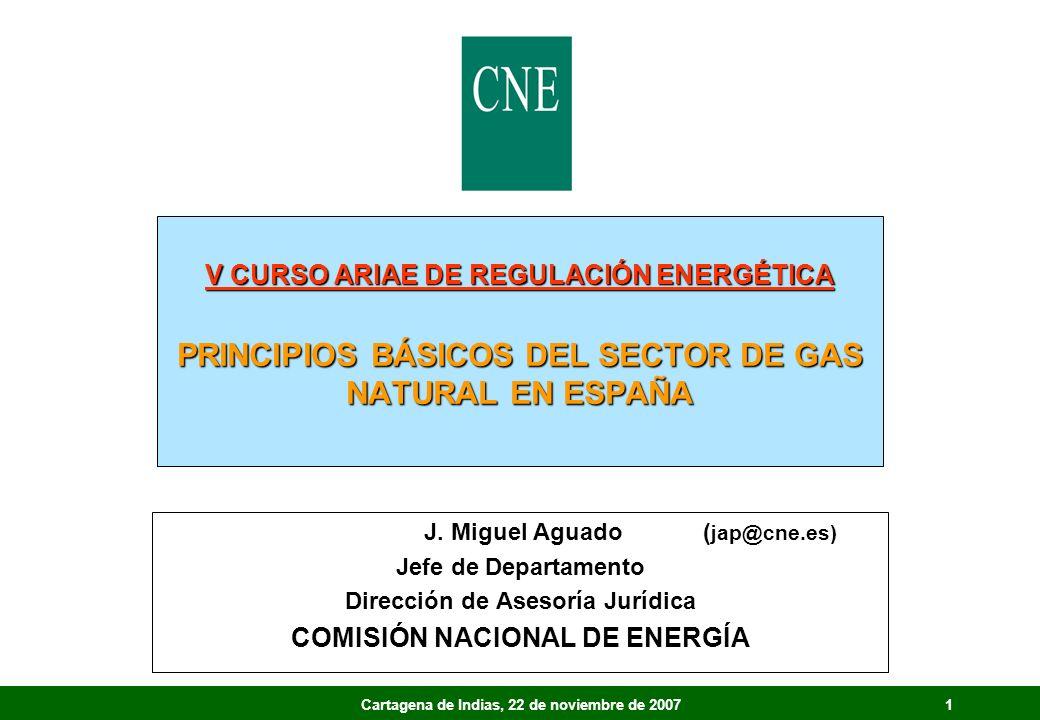 1Cartagena de Indias, 22 de noviembre de 2007 V CURSO ARIAE DE REGULACIÓN ENERGÉTICA PRINCIPIOS BÁSICOS DEL SECTOR DE GAS NATURAL EN ESPAÑA J. Miguel