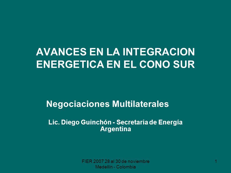 FIER 2007 28 al 30 de noviembre Medellín - Colombia 1 AVANCES EN LA INTEGRACION ENERGETICA EN EL CONO SUR Negociaciones Multilaterales Lic.