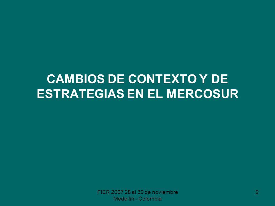 FIER 2007 28 al 30 de noviembre Medellín - Colombia 2 CAMBIOS DE CONTEXTO Y DE ESTRATEGIAS EN EL MERCOSUR