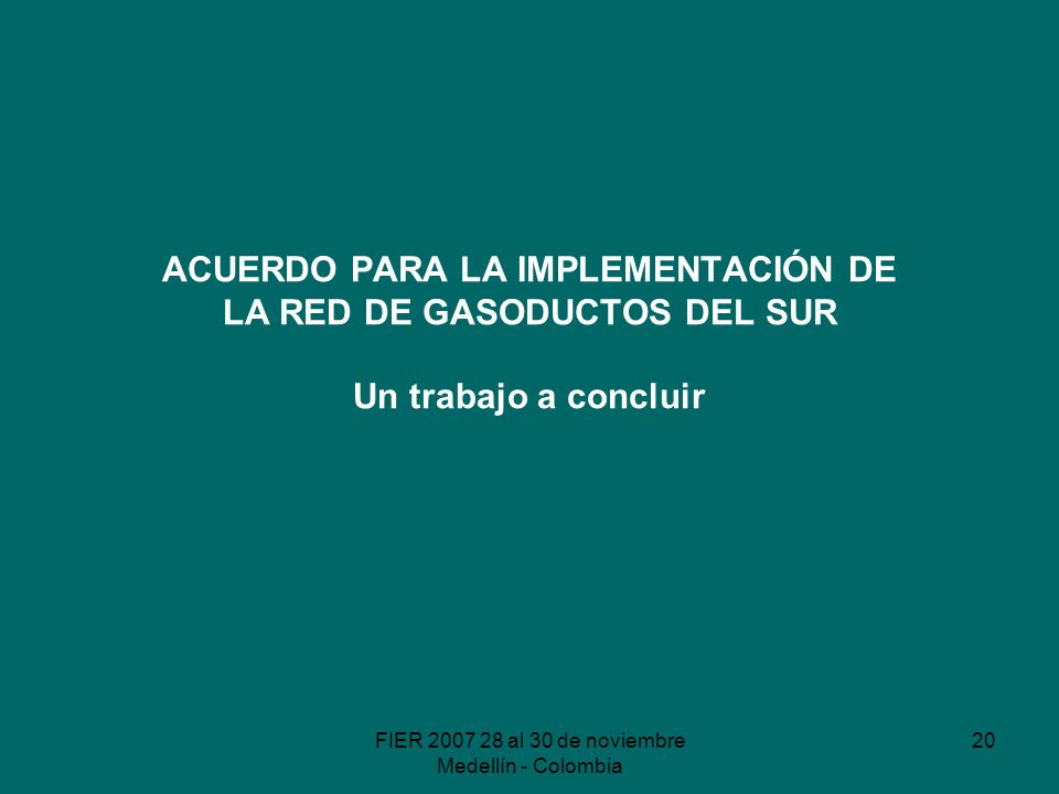 FIER 2007 28 al 30 de noviembre Medellín - Colombia 20 ACUERDO PARA LA IMPLEMENTACIÓN DE LA RED DE GASODUCTOS DEL SUR Un trabajo a concluir