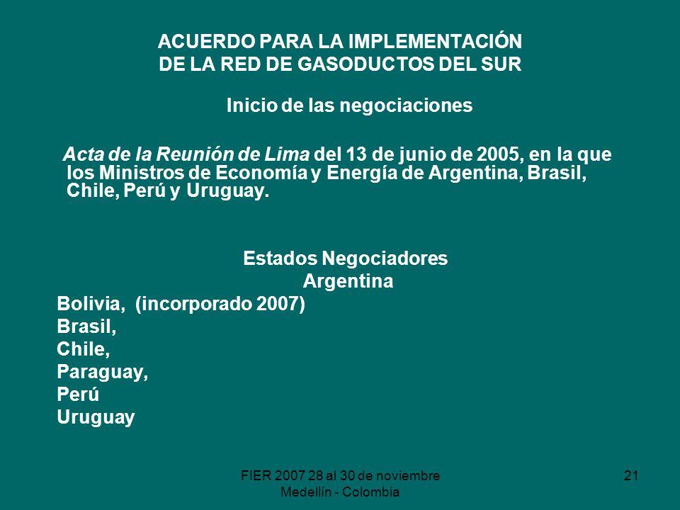 FIER 2007 28 al 30 de noviembre Medellín - Colombia 21 ACUERDO PARA LA IMPLEMENTACIÓN DE LA RED DE GASODUCTOS DEL SUR Inicio de las negociaciones Acta de la Reunión de Lima del 13 de junio de 2005, en la que los Ministros de Economía y Energía de Argentina, Brasil, Chile, Perú y Uruguay.