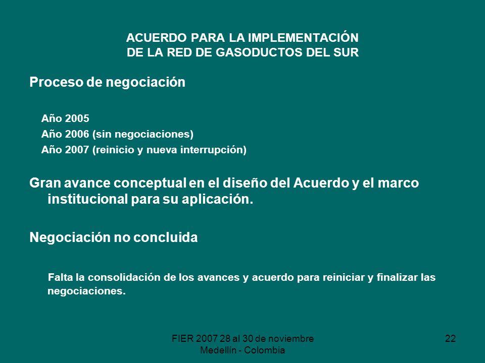 FIER 2007 28 al 30 de noviembre Medellín - Colombia 22 ACUERDO PARA LA IMPLEMENTACIÓN DE LA RED DE GASODUCTOS DEL SUR Proceso de negociación Año 2005 Año 2006 (sin negociaciones) Año 2007 (reinicio y nueva interrupción) Gran avance conceptual en el diseño del Acuerdo y el marco institucional para su aplicación.