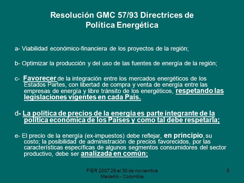 FIER 2007 28 al 30 de noviembre Medellín - Colombia 5 Resolución GMC 57/93 Directrices de Política Energética a- Viabilidad económico-financiera de los proyectos de la región; b- Optimizar la producción y del uso de las fuentes de energía de la región; c- Favorecer de la integración entre los mercados energéticos de los Estados Partes, con libertad de compra y venta de energía entre las empresas de energía y libre tránsito de los energéticos, respetando las legislaciones vigentes en cada País.