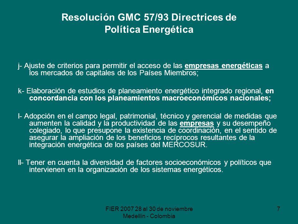 FIER 2007 28 al 30 de noviembre Medellín - Colombia 7 Resolución GMC 57/93 Directrices de Política Energética j- Ajuste de criterios para permitir el acceso de las empresas energéticas a los mercados de capitales de los Países Miembros; k- Elaboración de estudios de planeamiento energético integrado regional, en concordancia con los planeamientos macroeconómicos nacionales; l- Adopción en el campo legal, patrimonial, técnico y gerencial de medidas que aumenten la calidad y la productividad de las empresas y su desempeño colegiado, lo que presupone la existencia de coordinación, en el sentido de asegurar la ampliación de los beneficios recíprocos resultantes de la integración energética de los países del MERCOSUR.