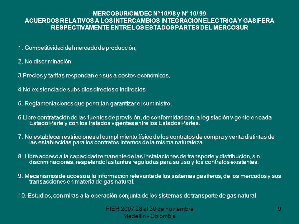 FIER 2007 28 al 30 de noviembre Medellín - Colombia 9 MERCOSUR/CM/DEC Nº 10/98 y Nº 10/ 99 ACUERDOS RELATIVOS A LOS INTERCAMBIOS INTEGRACION ELECTRICA Y GASIFERA RESPECTIVAMENTE ENTRE LOS ESTADOS PARTES DEL MERCOSUR 1.