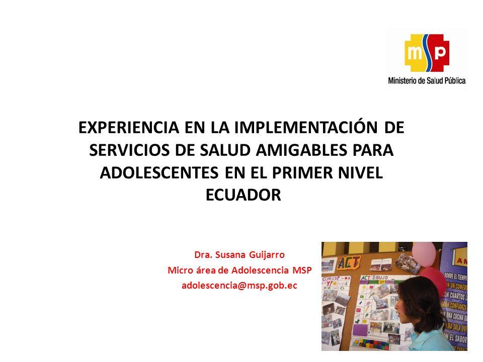 Dra. Susana Guijarro Micro área de Adolescencia MSP adolescencia@msp.gob.ec EXPERIENCIA EN LA IMPLEMENTACIÓN DE SERVICIOS DE SALUD AMIGABLES PARA ADOL
