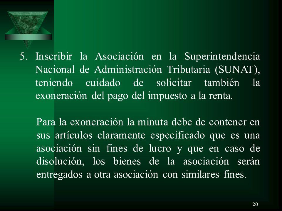 20 5.Inscribir la Asociación en la Superintendencia Nacional de Administración Tributaria (SUNAT), teniendo cuidado de solicitar también la exoneración del pago del impuesto a la renta.