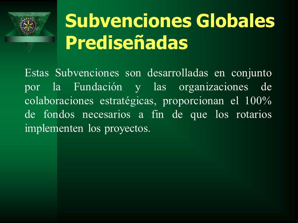 Subvenciones Globales Prediseñadas Estas Subvenciones son desarrolladas en conjunto por la Fundación y las organizaciones de colaboraciones estratégicas, proporcionan el 100% de fondos necesarios a fin de que los rotarios implementen los proyectos.