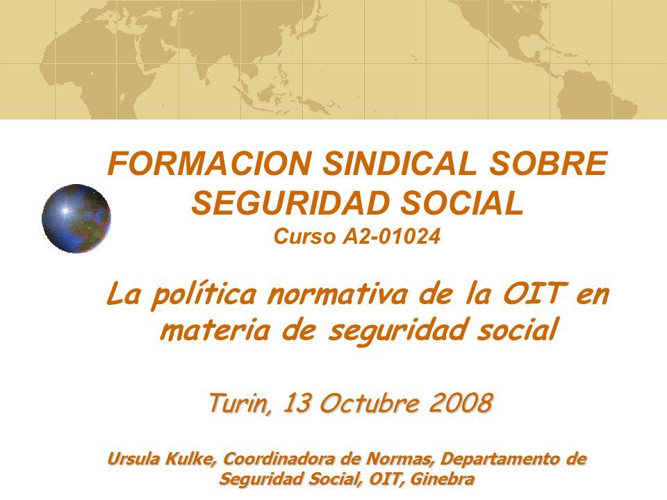 FORMACION SINDICAL SOBRE SEGURIDAD SOCIAL Curso A2-01024 La política normativa de la OIT en materia de seguridad social Ursula Kulke, Coordinadora de Normas, Departamento de Seguridad Social, OIT, Ginebra Turin, 13 Octubre 2008
