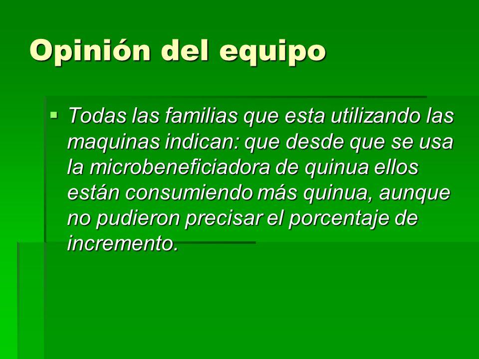 Opinión del equipo Todas las familias que esta utilizando las maquinas indican: que desde que se usa la microbeneficiadora de quinua ellos están consu