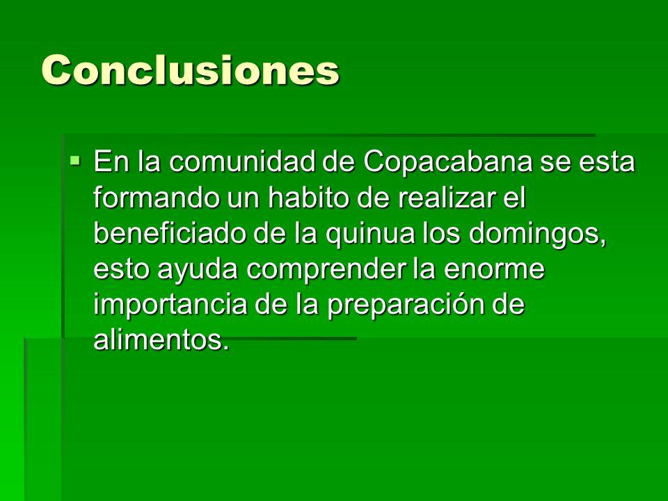 Conclusiones En la comunidad de Copacabana se esta formando un habito de realizar el beneficiado de la quinua los domingos, esto ayuda comprender la e