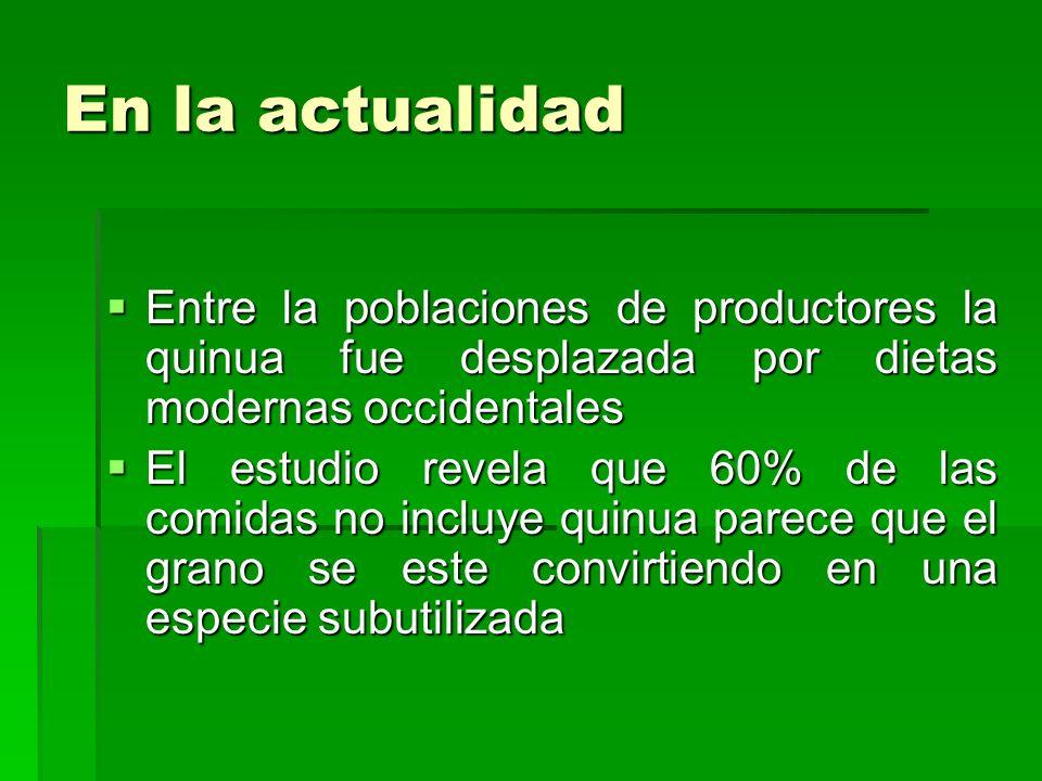 En la actualidad Entre la poblaciones de productores la quinua fue desplazada por dietas modernas occidentales Entre la poblaciones de productores la