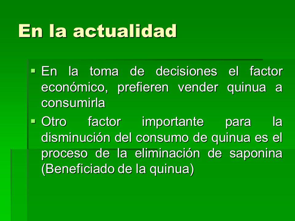 En la actualidad En la toma de decisiones el factor económico, prefieren vender quinua a consumirla En la toma de decisiones el factor económico, pref