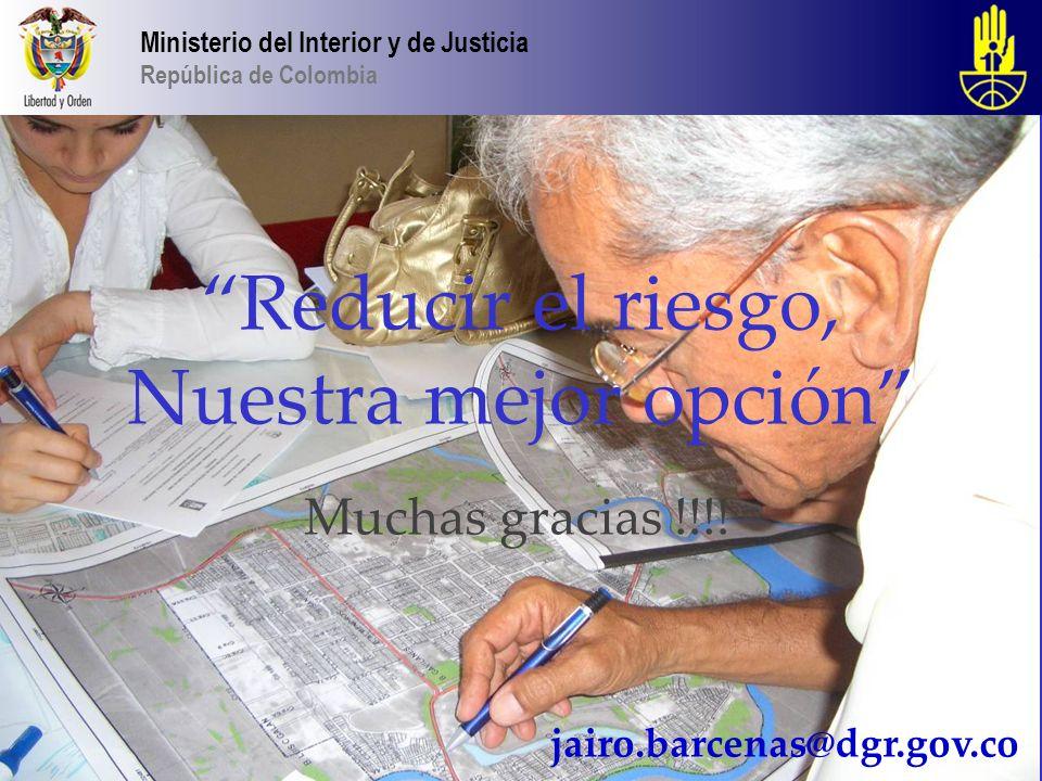 Reducir el riesgo, Nuestra mejor opción Muchas gracias !!!! Ministerio del Interior y de Justicia República de Colombia jairo.barcenas@dgr.gov.co