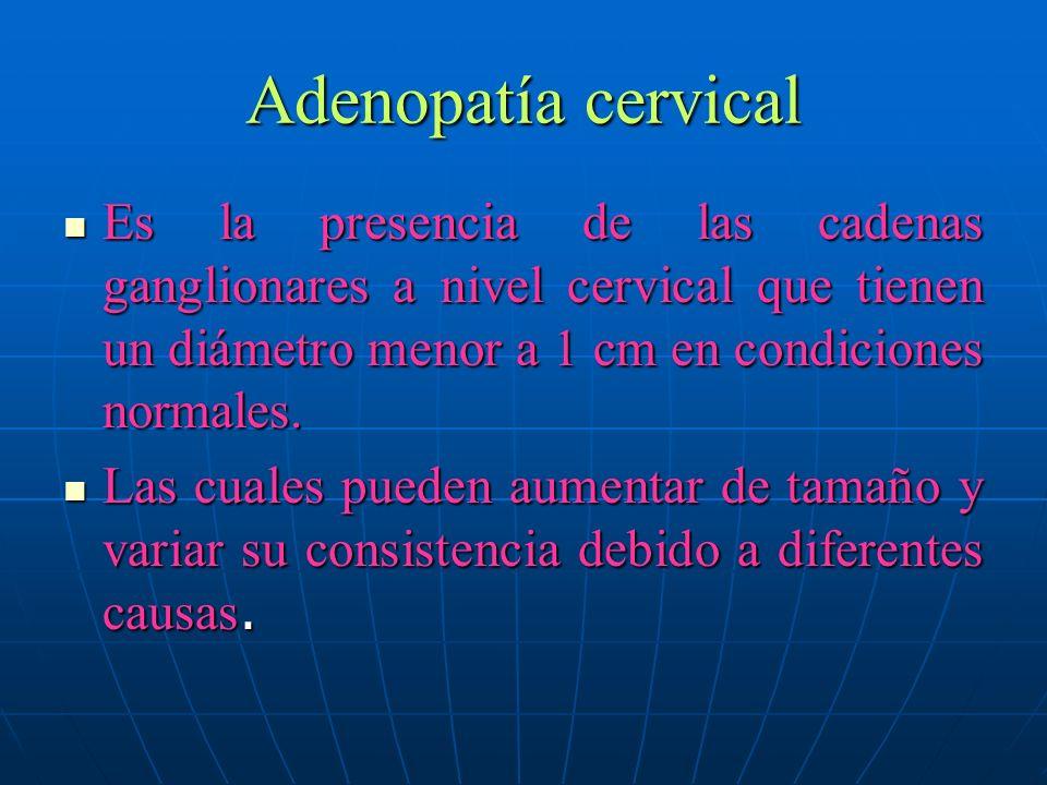 Adenopatía cervical Es la presencia de las cadenas ganglionares a nivel cervical que tienen un diámetro menor a 1 cm en condiciones normales. Es la pr