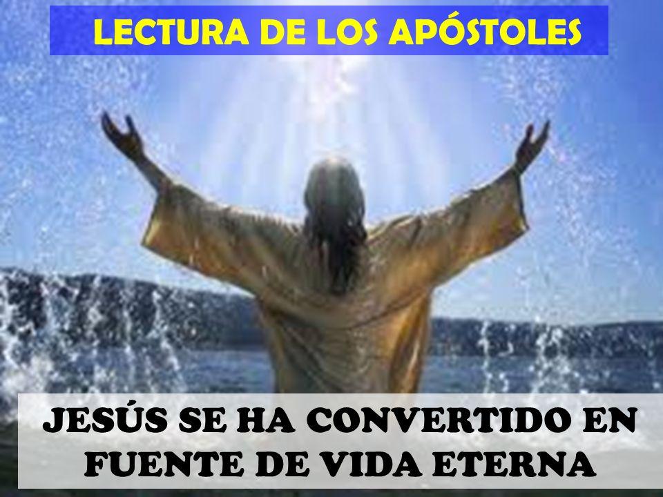 LECTURA DE LOS APÓSTOLES JESÚS SE HA CONVERTIDO EN FUENTE DE VIDA ETERNA