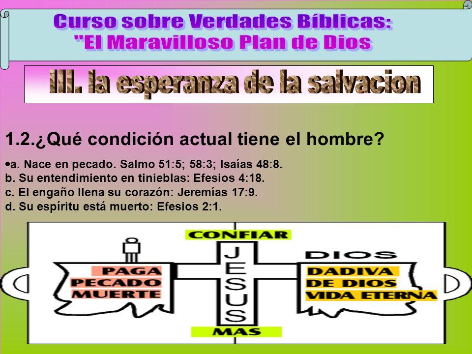 Condición Del Hombre 1.2.¿Qué condición actual tiene el hombre? a. Nace en pecado. Salmo 51:5; 58:3; Isaías 48:8. b. Su entendimiento en tinieblas: Ef