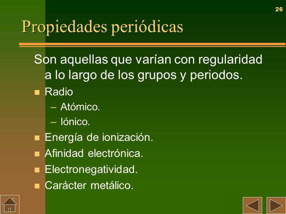 26 Propiedades periódicas Son aquellas que varían con regularidad a lo largo de los grupos y periodos. n Radio –Atómico. –Iónico. n Energía de ionizac