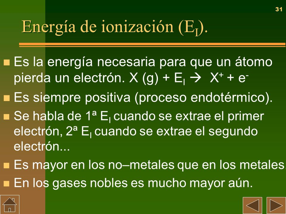31 Energía de ionización (E I ). n Es la energía necesaria para que un átomo pierda un electrón. X (g) + E I X + + e - n Es siempre positiva (proceso