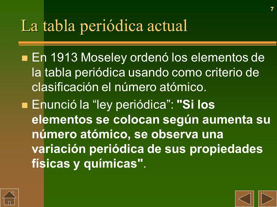 7 La tabla periódica actual n En 1913 Moseley ordenó los elementos de la tabla periódica usando como criterio de clasificación el número atómico. n En