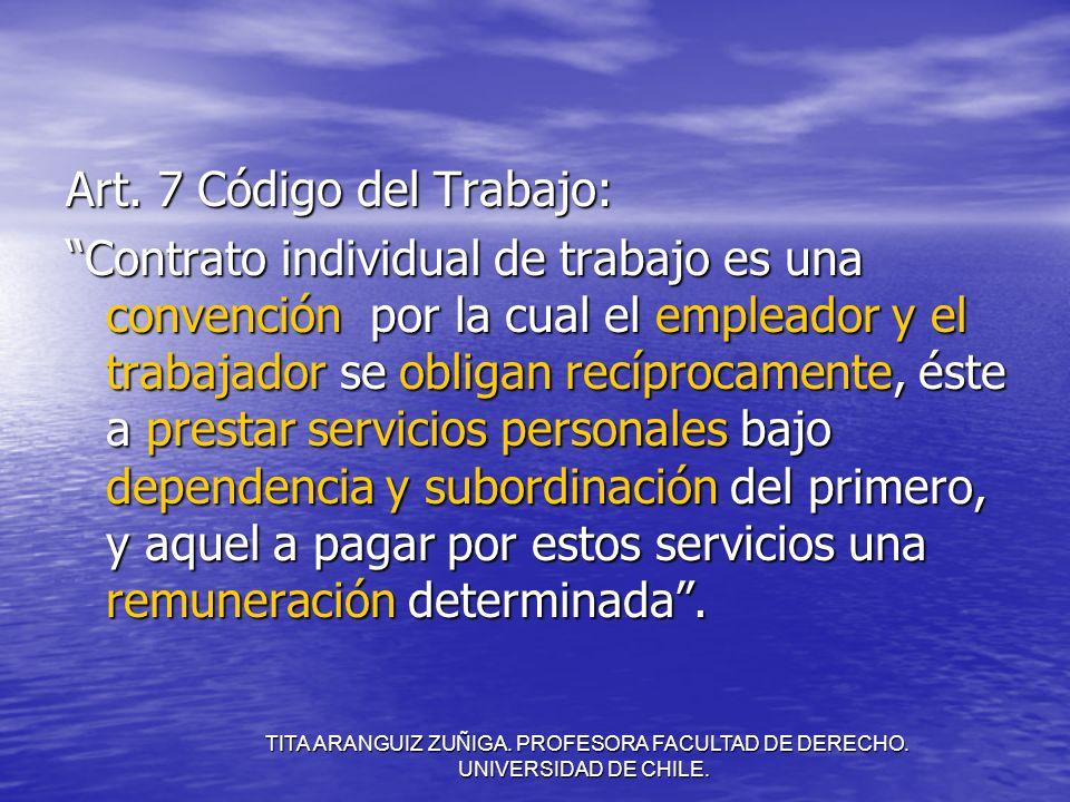 TITA ARANGUIZ ZUÑIGA. PROFESORA FACULTAD DE DERECHO. UNIVERSIDAD DE CHILE. Art. 7 Código del Trabajo: Contrato individual de trabajo es una convención