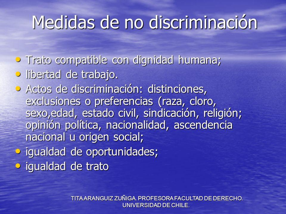 TITA ARANGUIZ ZUÑIGA. PROFESORA FACULTAD DE DERECHO. UNIVERSIDAD DE CHILE. Medidas de no discriminación Trato compatible con dignidad humana; Trato co