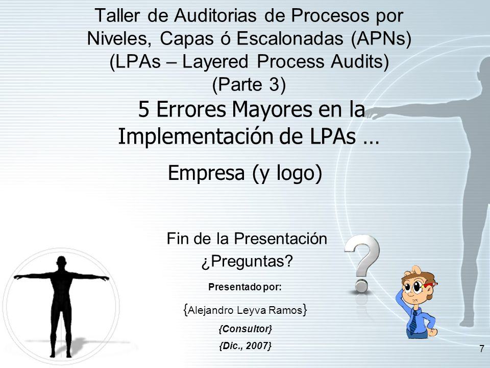 7 Fin de la Presentación ¿Preguntas? Empresa (y logo) Taller de Auditorias de Procesos por Niveles, Capas ó Escalonadas (APNs) (LPAs – Layered Process