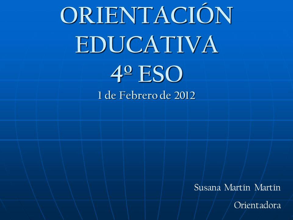 ORIENTACIÓN EDUCATIVA 4º ESO 1 de Febrero de 2012 Susana Martín Martín Orientadora