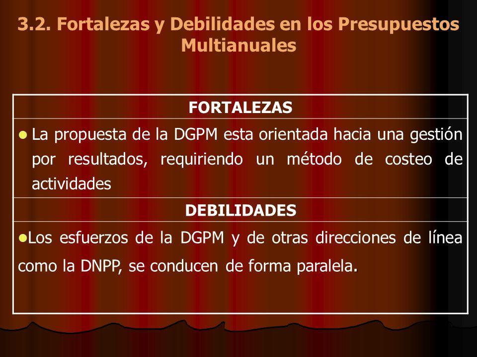 3.2. Fortalezas y Debilidades en los Presupuestos Multianuales FORTALEZAS La propuesta de la DGPM esta orientada hacia una gestión por resultados, req