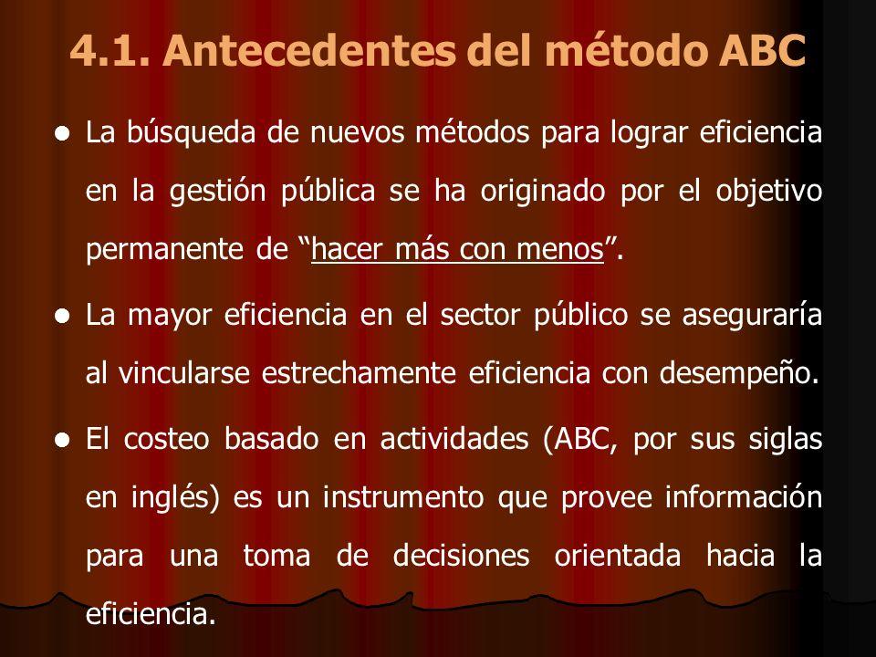 4.1. Antecedentes del método ABC La búsqueda de nuevos métodos para lograr eficiencia en la gestión pública se ha originado por el objetivo permanente