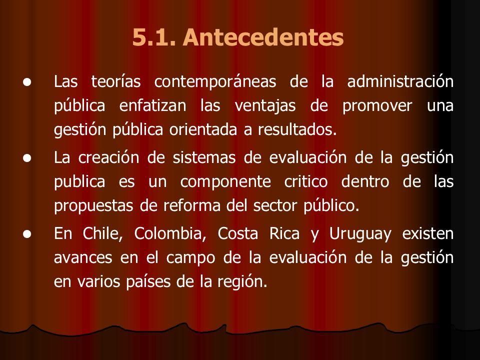 5.1. Antecedentes Las teorías contemporáneas de la administración pública enfatizan las ventajas de promover una gestión pública orientada a resultado