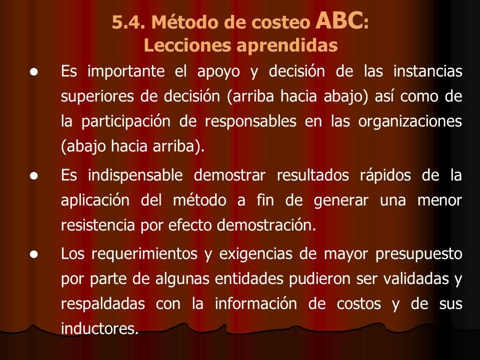 5.4. Método de costeo ABC : Lecciones aprendidas Es importante el apoyo y decisión de las instancias superiores de decisión (arriba hacia abajo) así c