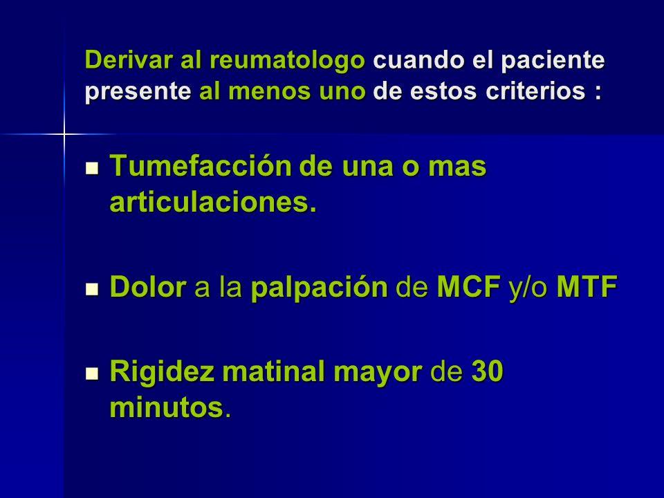 Derivar al reumatologo cuando el paciente presente al menos uno de estos criterios : Tumefacción de una o mas articulaciones. Tumefacción de una o mas
