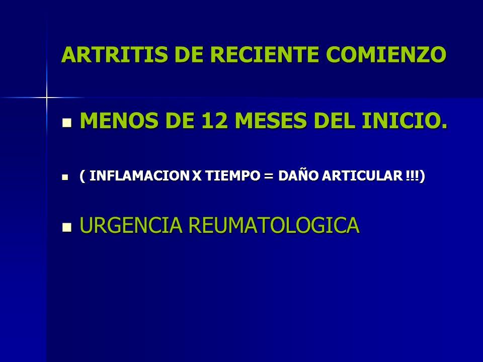 ARTRITIS DE RECIENTE COMIENZO MENOS DE 12 MESES DEL INICIO. MENOS DE 12 MESES DEL INICIO. ( INFLAMACION X TIEMPO = DAÑO ARTICULAR !!!) ( INFLAMACION X