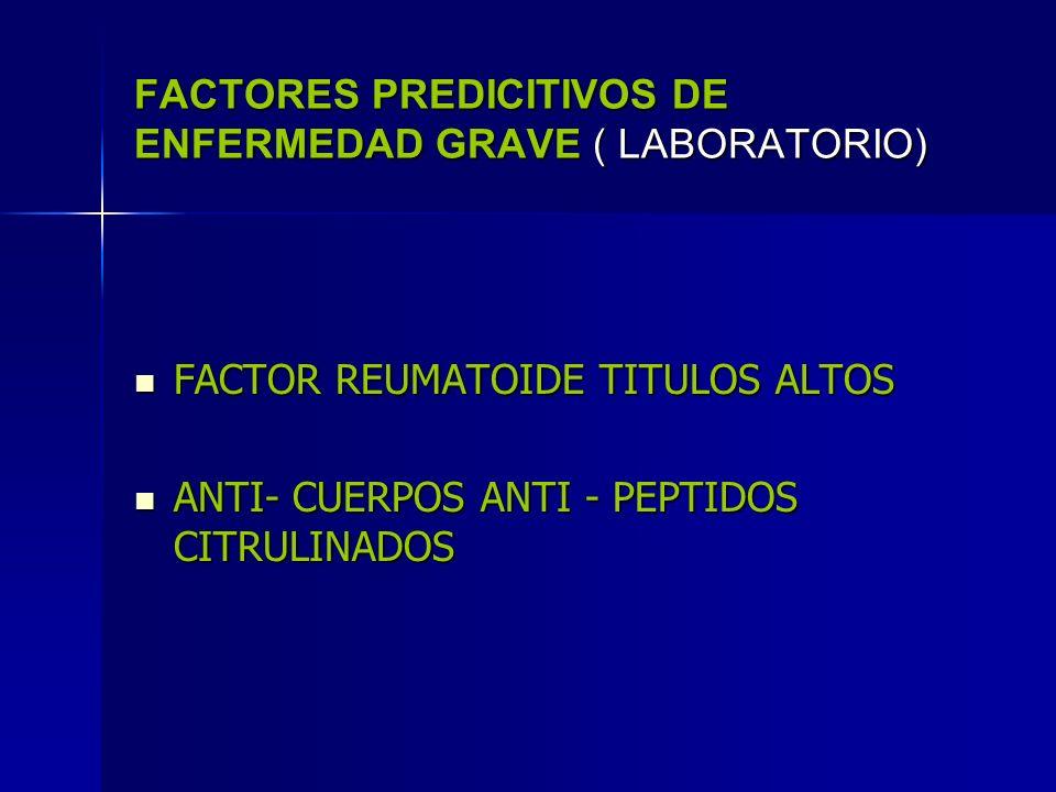 FACTORES PREDICITIVOS DE ENFERMEDAD GRAVE ( LABORATORIO) FACTOR REUMATOIDE TITULOS ALTOS FACTOR REUMATOIDE TITULOS ALTOS ANTI- CUERPOS ANTI - PEPTIDOS