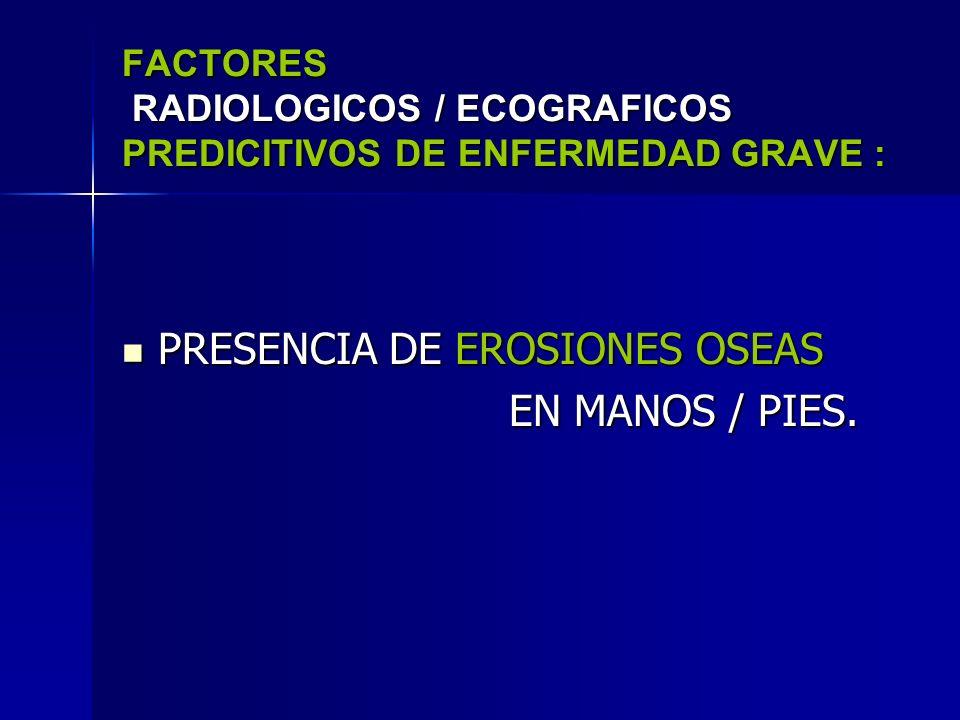 FACTORES RADIOLOGICOS / ECOGRAFICOS PREDICITIVOS DE ENFERMEDAD GRAVE : PRESENCIA DE EROSIONES OSEAS PRESENCIA DE EROSIONES OSEAS EN MANOS / PIES. EN M